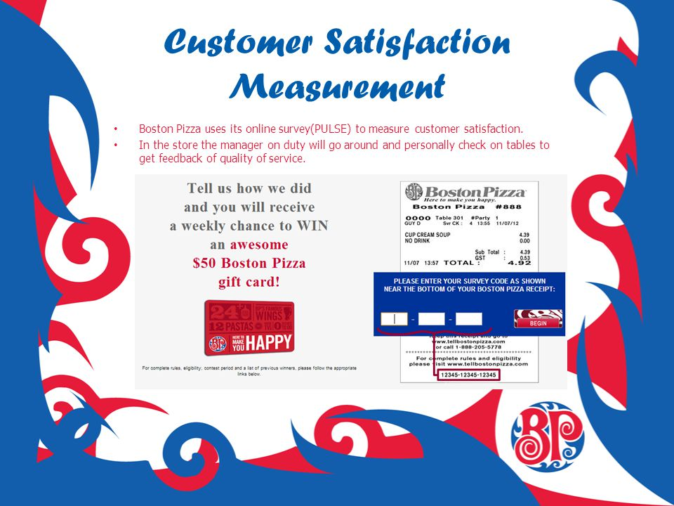 Customer Satisfaction Measurement Boston Pizza uses its online survey(PULSE) to measure customer satisfaction. In the store the manager on duty will g