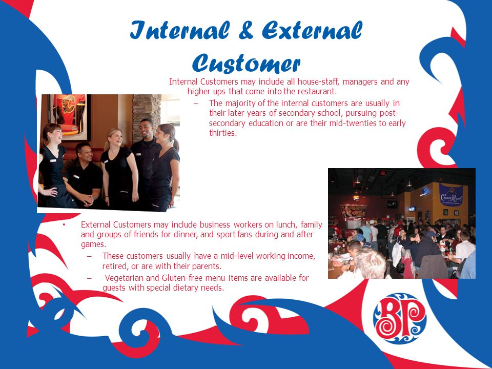 Internal & External Customer Internal Customers may include all house-staff, managers and any higher ups that come into the restaurant. – The majority