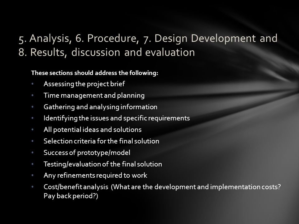 These sections should address the following: Assessing the project brief Time management and planning Gathering and analysing information Identifying the issues and specific requirements All potential ideas and solutions Selection criteria for the final solution Success of prototype/model Testing/evaluation of the final solution Any refinements required to work Cost/benefit analysis (What are the development and implementation costs.