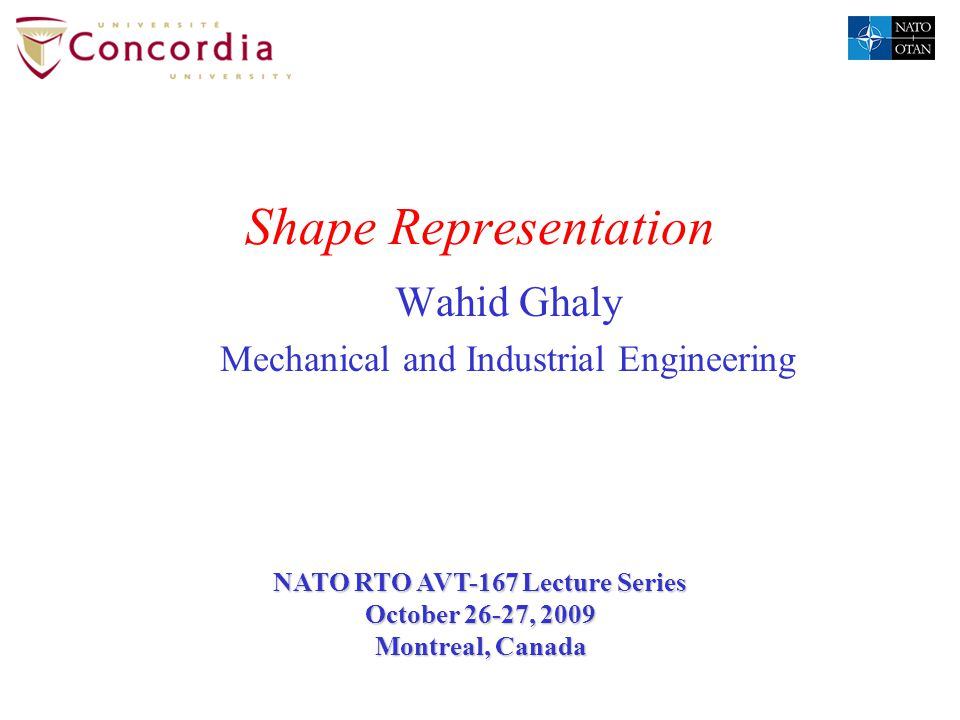 Shape Representation Wahid Ghaly Mechanical and Industrial Engineering NATO RTO AVT-167 Lecture Series October 26-27, 2009 Montreal, Canada