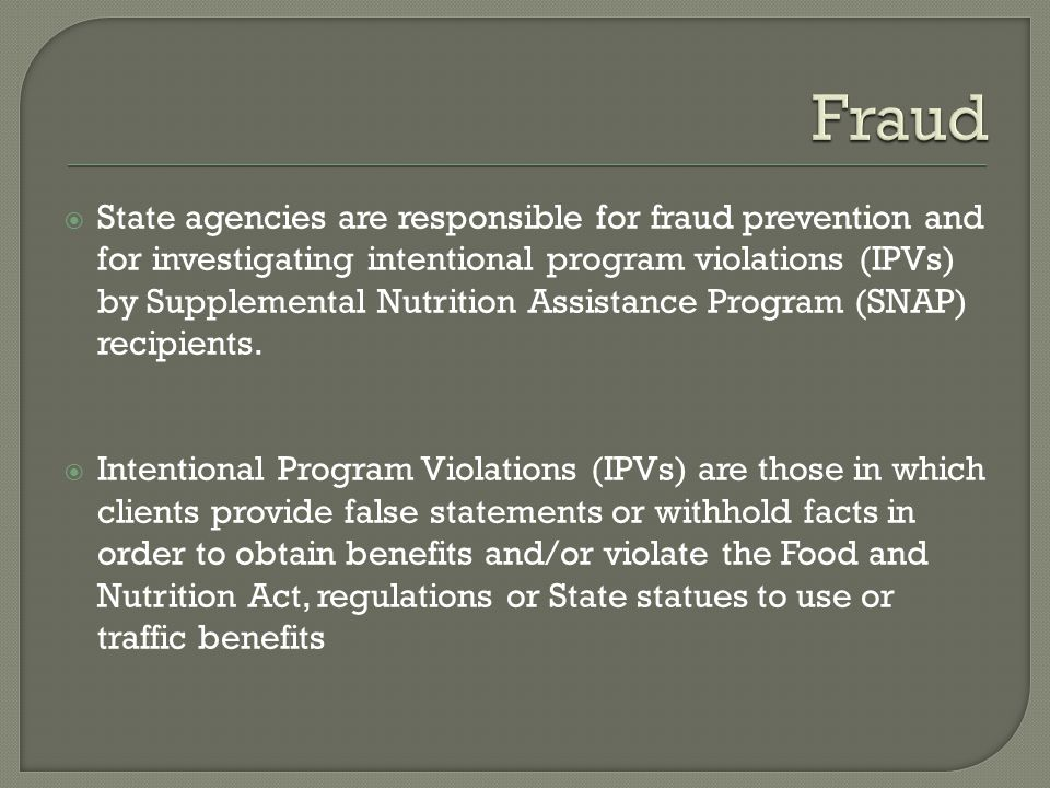 State agencies are responsible for fraud prevention and for investigating intentional program violations (IPVs) by Supplemental Nutrition Assistance P