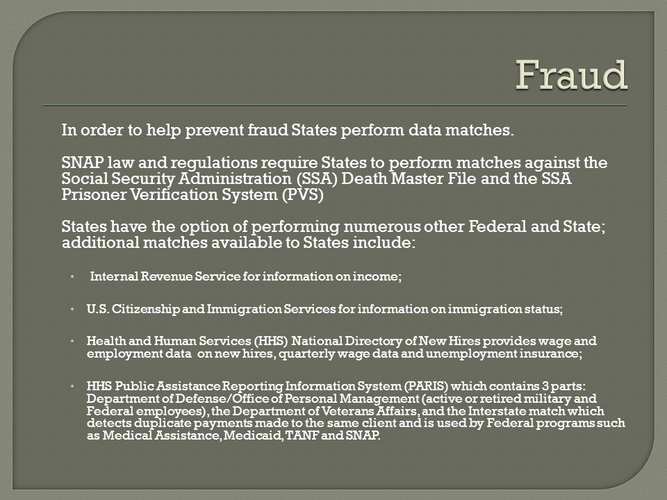 In order to help prevent fraud States perform data matches. SNAP law and regulations require States to perform matches against the Social Security Adm