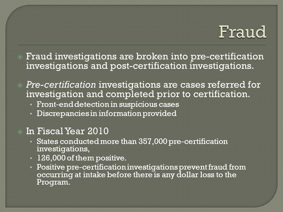 Fraud investigations are broken into pre-certification investigations and post-certification investigations. Pre-certification investigations are case