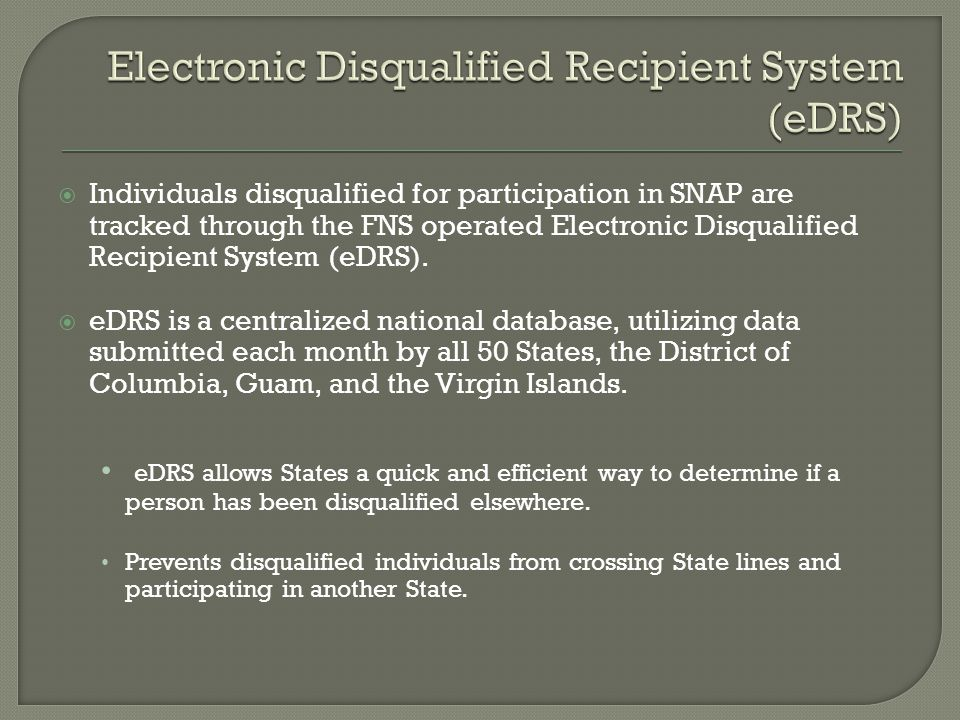 Individuals disqualified for participation in SNAP are tracked through the FNS operated Electronic Disqualified Recipient System (eDRS). eDRS is a cen