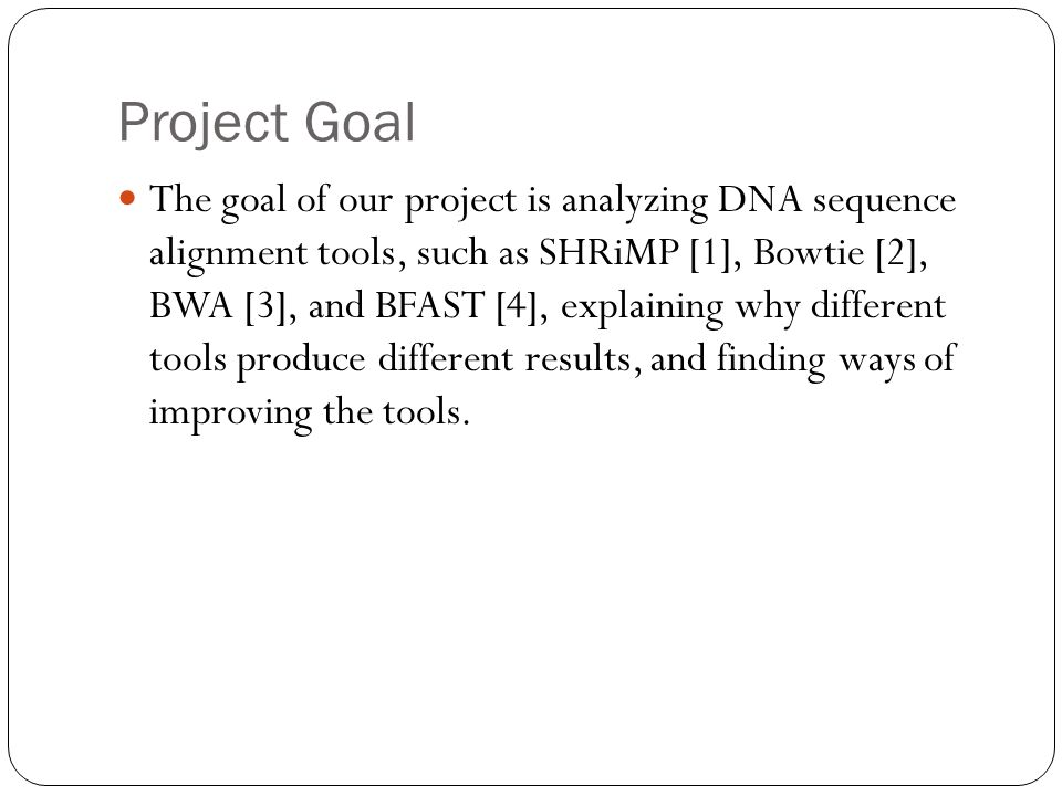 Project Goal The goal of our project is analyzing DNA sequence alignment tools, such as SHRiMP [1], Bowtie [2], BWA [3], and BFAST [4], explaining why different tools produce different results, and finding ways of improving the tools.