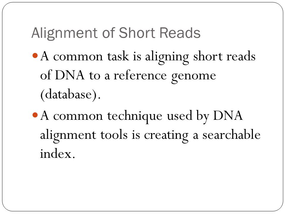 Alignment of Short Reads A common task is aligning short reads of DNA to a reference genome (database).