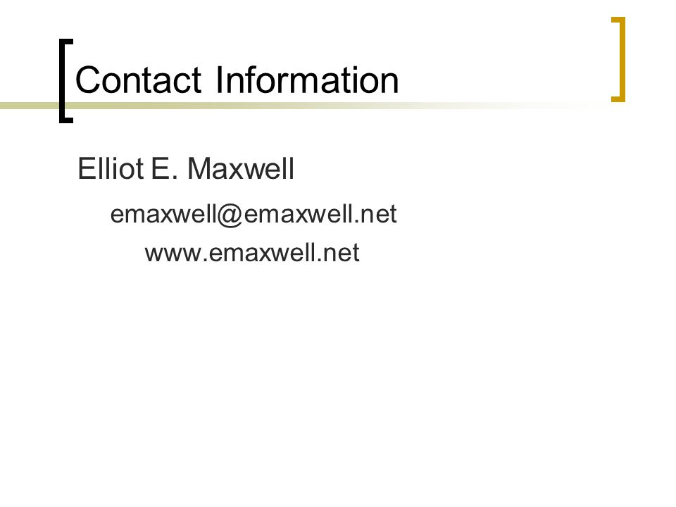 Contact Information Elliot E. Maxwell emaxwell@emaxwell.net www.emaxwell.net