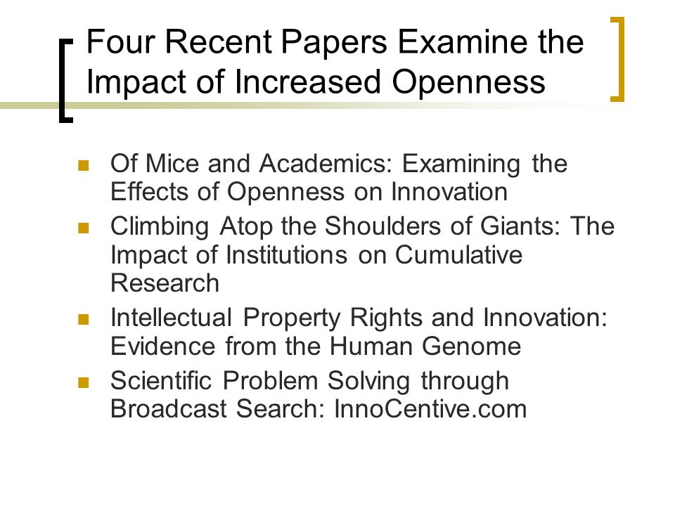 Four Recent Papers Examine the Impact of Increased Openness Of Mice and Academics: Examining the Effects of Openness on Innovation Climbing Atop the Shoulders of Giants: The Impact of Institutions on Cumulative Research Intellectual Property Rights and Innovation: Evidence from the Human Genome Scientific Problem Solving through Broadcast Search: InnoCentive.com