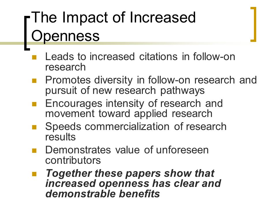 The Impact of Increased Openness Leads to increased citations in follow-on research Promotes diversity in follow-on research and pursuit of new research pathways Encourages intensity of research and movement toward applied research Speeds commercialization of research results Demonstrates value of unforeseen contributors Together these papers show that increased openness has clear and demonstrable benefits