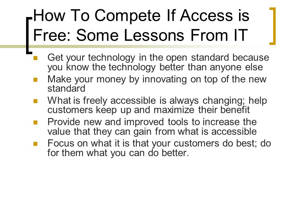 How To Compete If Access is Free: Some Lessons From IT Get your technology in the open standard because you know the technology better than anyone else Make your money by innovating on top of the new standard What is freely accessible is always changing; help customers keep up and maximize their benefit Provide new and improved tools to increase the value that they can gain from what is accessible Focus on what it is that your customers do best; do for them what you can do better.