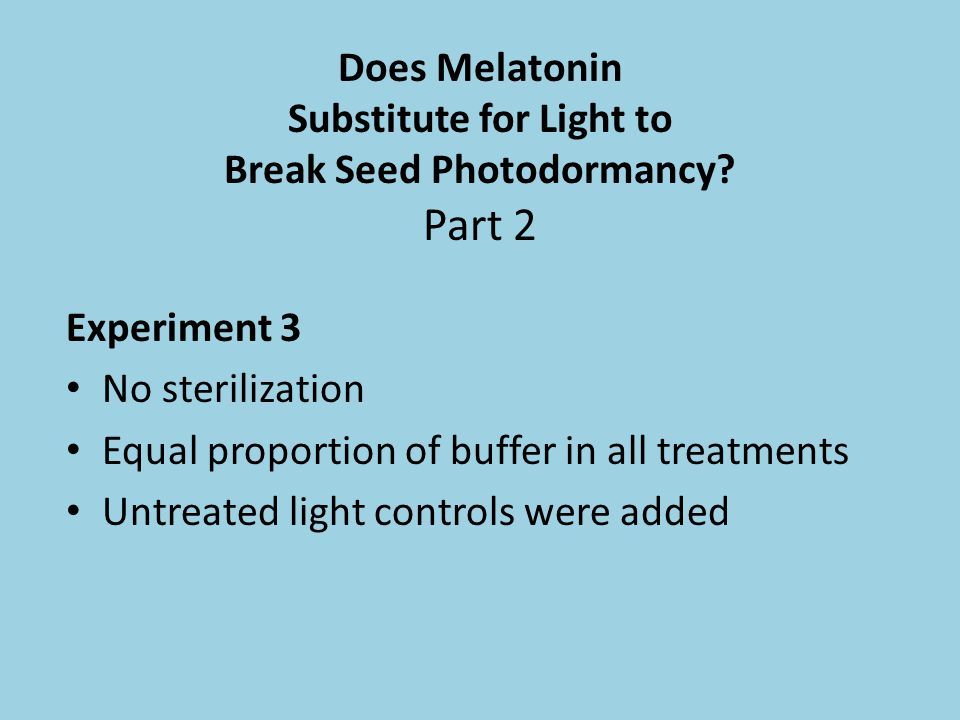 Does Melatonin Substitute for Light to Break Seed Photodormancy? Part 2 Experiment 3 No sterilization Equal proportion of buffer in all treatments Unt