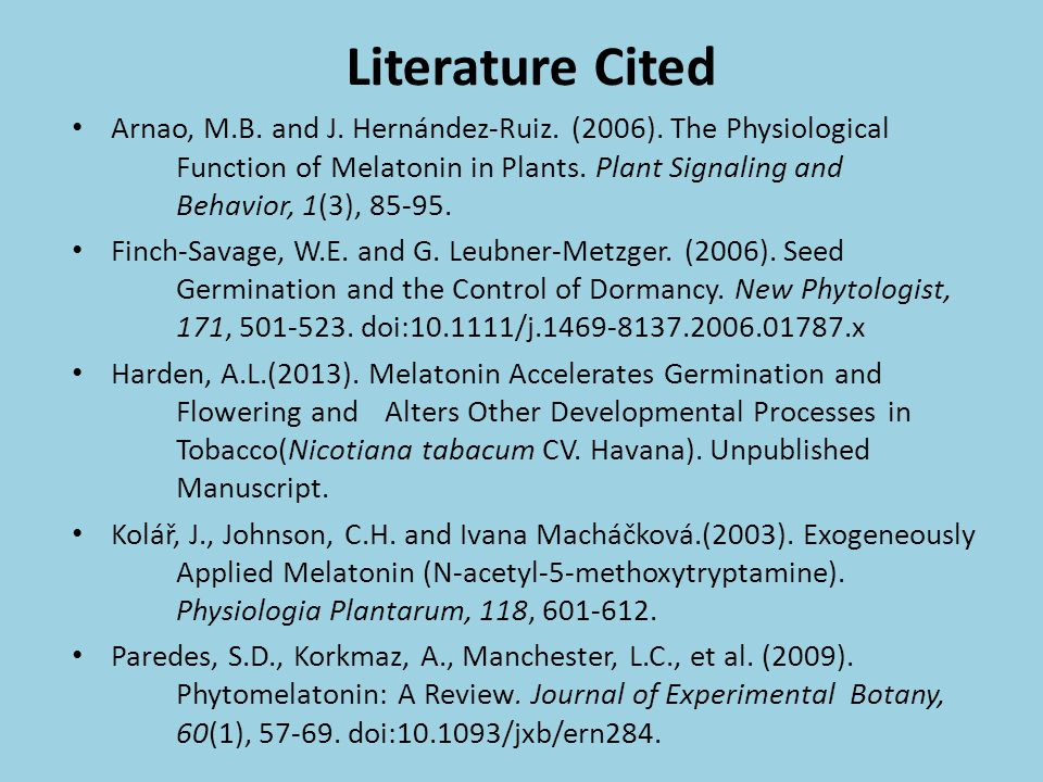 Literature Cited Arnao, M.B. and J. Hernández-Ruiz. (2006). The Physiological Function of Melatonin in Plants. Plant Signaling and Behavior, 1(3), 85-