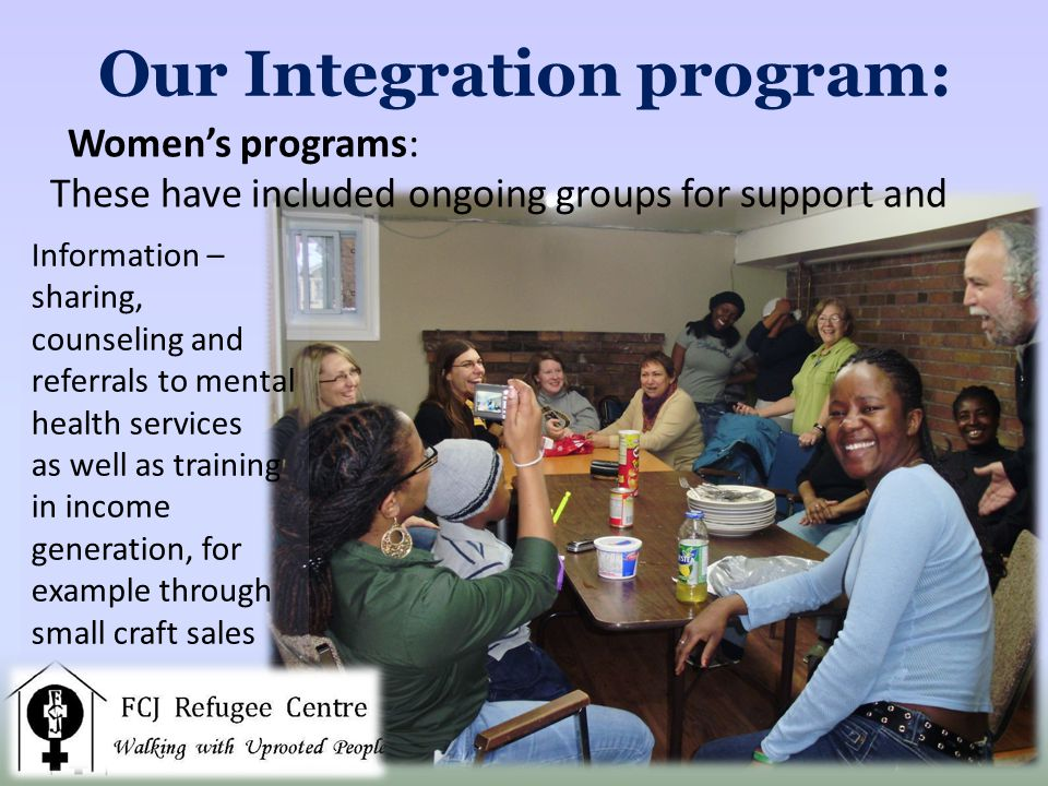 Our Integration program: Information – sharing, counseling and referrals to mental health services as well as training in income generation, for example through small craft sales Womens programs: These have included ongoing groups for support and
