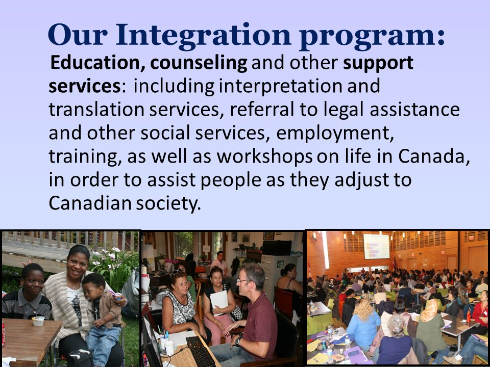 Our Integration program: Education, counseling and other support services: including interpretation and translation services, referral to legal assistance and other social services, employment, training, as well as workshops on life in Canada, in order to assist people as they adjust to Canadian society.