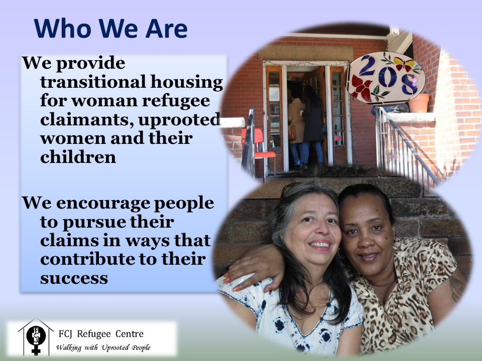 Who We Are We provide transitional housing for woman refugee claimants, uprooted women and their children We encourage people to pursue their claims in ways that contribute to their success We provide transitional housing for woman refugee claimants, uprooted women and their children We encourage people to pursue their claims in ways that contribute to their success