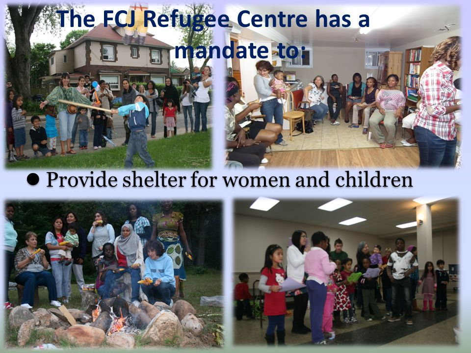 Provide shelter for women and children The FCJ Refugee Centre has a mandate to: