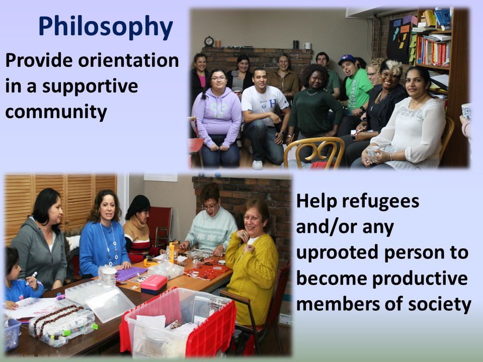 Philosophy Provide orientation in a supportive community Help refugees and/or any uprooted person to become productive members of society