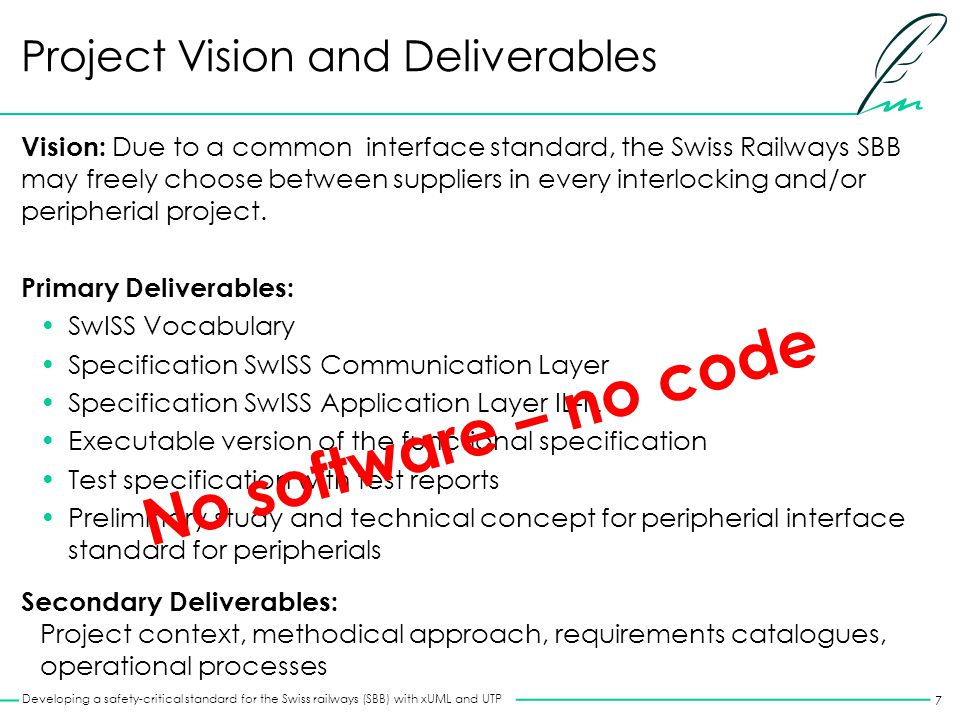 7 Developing a safety-critical standard for the Swiss railways (SBB) with xUML and UTP Project Vision and Deliverables Vision: Due to a common interface standard, the Swiss Railways SBB may freely choose between suppliers in every interlocking and/or peripherial project.