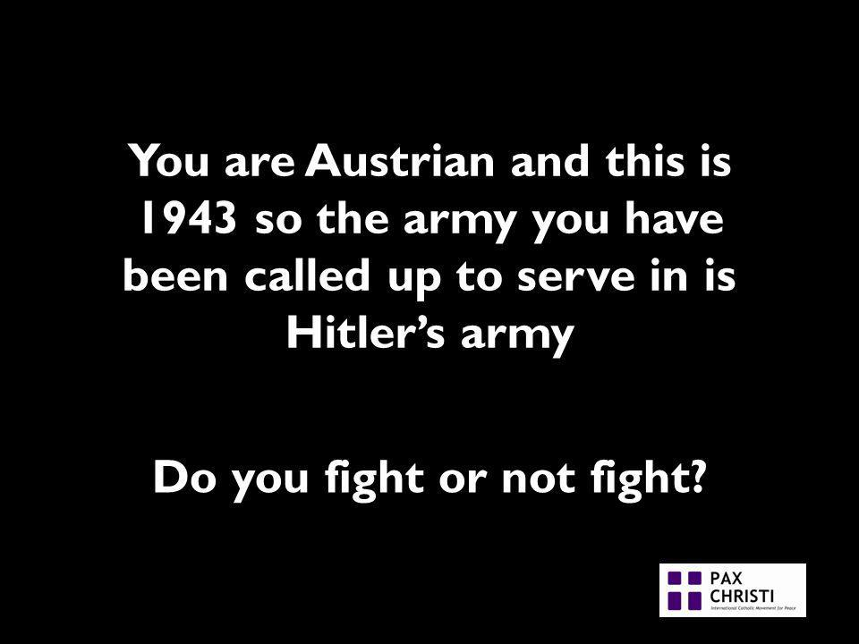 You are Austrian and this is 1943 so the army you have been called up to serve in is Hitlers army Do you fight or not fight
