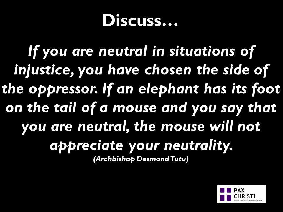 Discuss… If you are neutral in situations of injustice, you have chosen the side of the oppressor.