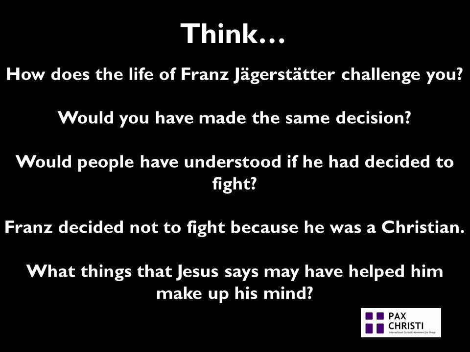 Think… How does the life of Franz Jägerstätter challenge you.