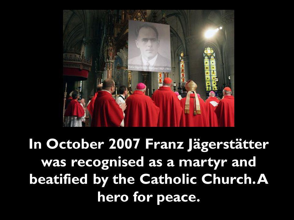 In October 2007 Franz Jägerstätter was recognised as a martyr and beatified by the Catholic Church.