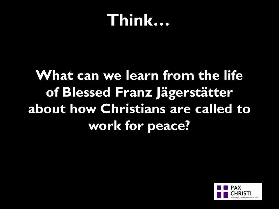 Think… What can we learn from the life of Blessed Franz Jägerstätter about how Christians are called to work for peace