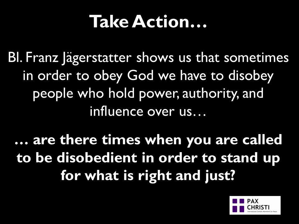 Take Action… Bl. Franz Jägerstatter shows us that sometimes in order to obey God we have to disobey people who hold power, authority, and influence ov