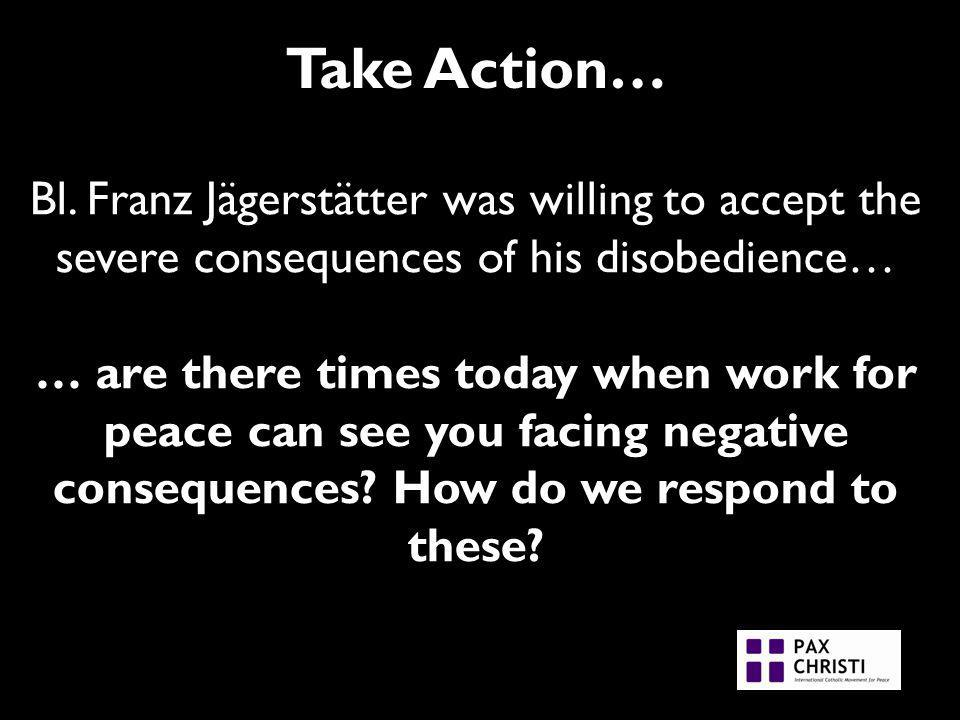 Take Action… Bl. Franz Jägerstätter was willing to accept the severe consequences of his disobedience… … are there times today when work for peace can