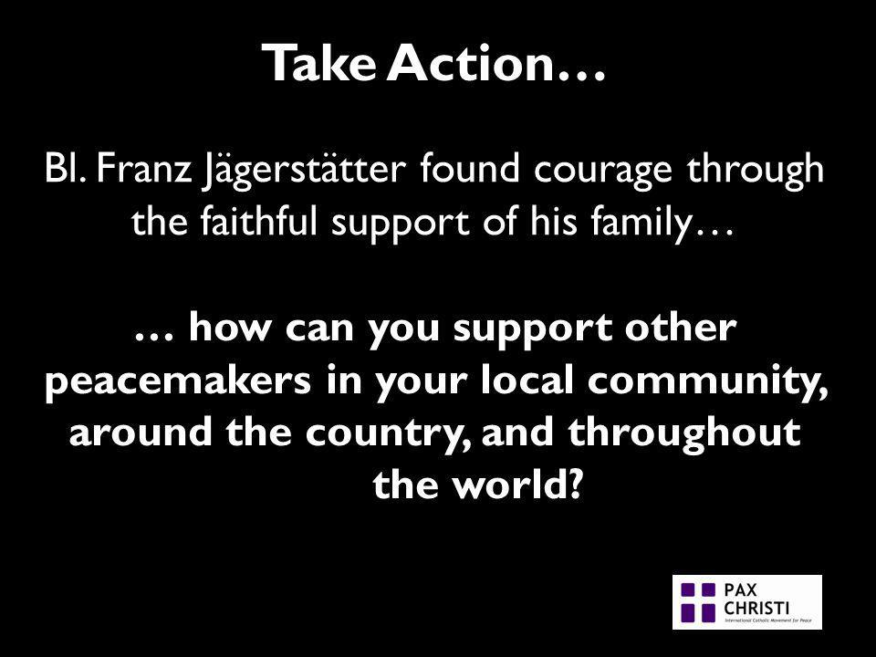 Take Action… Bl. Franz Jägerstätter found courage through the faithful support of his family… … how can you support other peacemakers in your local co