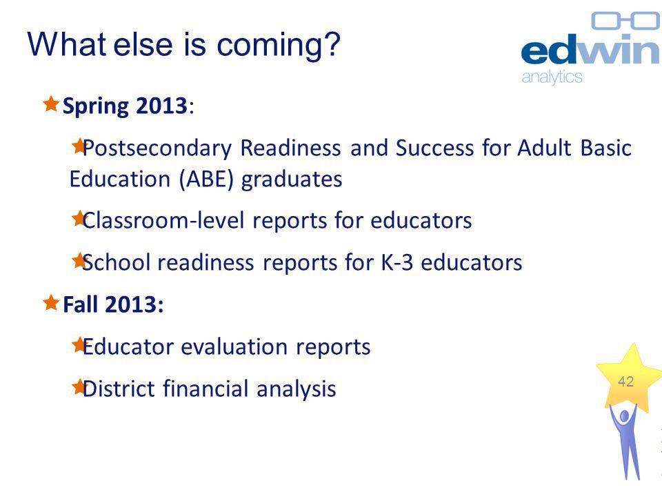 What else is coming? Spring 2013: Postsecondary Readiness and Success for Adult Basic Education (ABE) graduates Classroom-level reports for educators