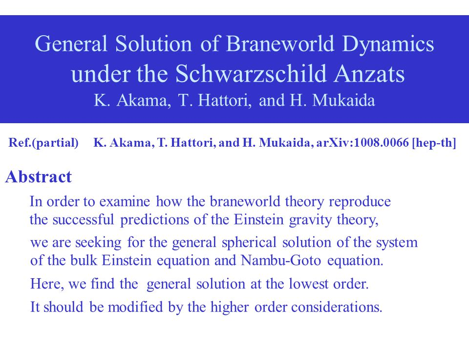 General Solution of Braneworld Dynamics under the Schwarzschild Anzats K. Akama, T. Hattori, and H. Mukaida Ref.(partial) K. Akama, T. Hattori, and H.