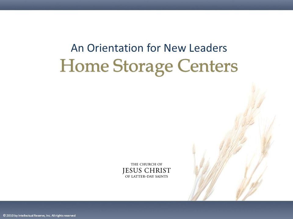 An Orientation for New Leaders Home Storage Centers © 2010 by Intellectual Reserve, Inc.