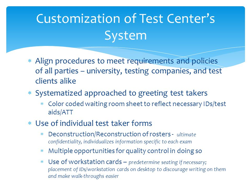 Align procedures to meet requirements and policies of all parties – university, testing companies, and test clients alike Systematized approached to greeting test takers Color coded waiting room sheet to reflect necessary IDs/test aids/ATT Use of individual test taker forms Deconstruction/Reconstruction of rosters - ultimate confidentiality, individualizes information specific to each exam Multiple opportunities for quality control in doing so Use of workstation cards – predetermine seating if necessary; placement of IDs/workstation cards on desktop to discourage writing on them and make walk-throughs easier Customization of Test Centers System