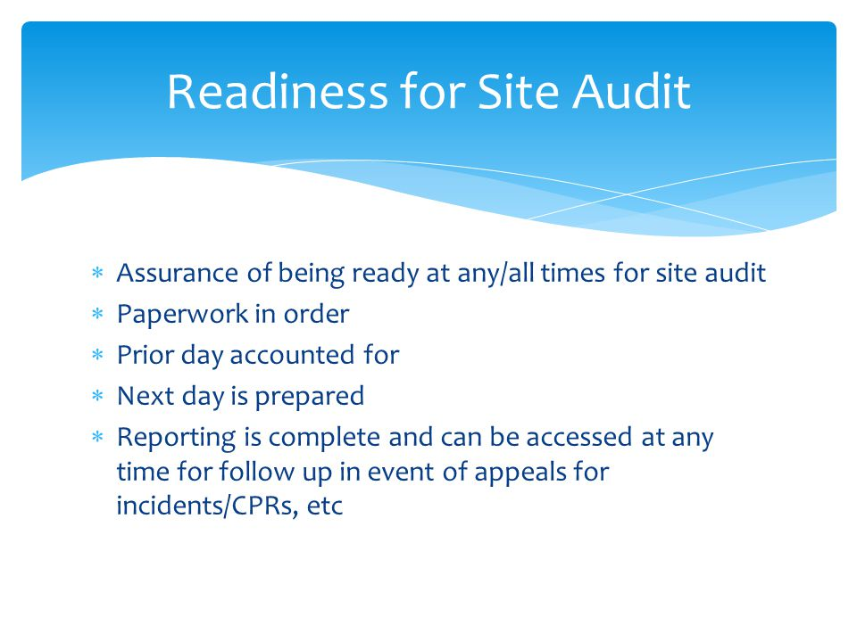 Assurance of being ready at any/all times for site audit Paperwork in order Prior day accounted for Next day is prepared Reporting is complete and can be accessed at any time for follow up in event of appeals for incidents/CPRs, etc Readiness for Site Audit