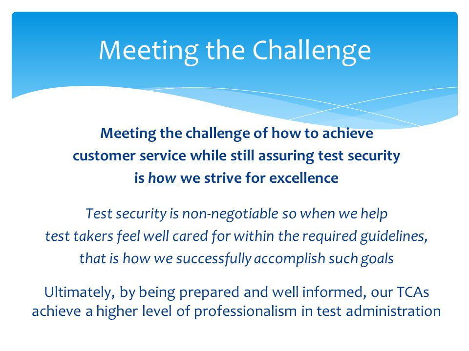 Meeting the challenge of how to achieve customer service while still assuring test security is how we strive for excellence Test security is non-negotiable so when we help test takers feel well cared for within the required guidelines, that is how we successfully accomplish such goals Ultimately, by being prepared and well informed, our TCAs achieve a higher level of professionalism in test administration Meeting the Challenge