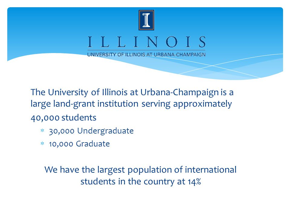 The University of Illinois at Urbana-Champaign is a large land-grant institution serving approximately 40,000 students 30,000 Undergraduate 10,000 Graduate We have the largest population of international students in the country at 14%