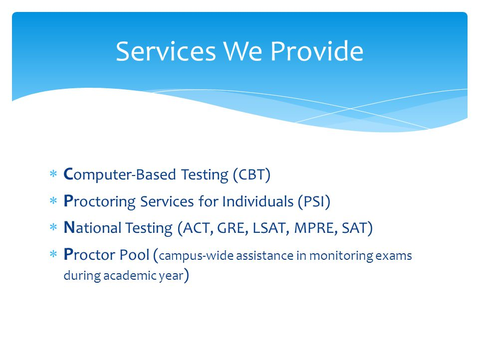 C omputer-Based Testing (CBT) P roctoring Services for Individuals (PSI) N ational Testing (ACT, GRE, LSAT, MPRE, SAT) P roctor Pool ( campus-wide assistance in monitoring exams during academic year ) Services We Provide