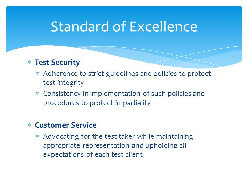 Test Security Adherence to strict guidelines and policies to protect test integrity Consistency in implementation of such policies and procedures to protect impartiality Customer Service Advocating for the test-taker while maintaining appropriate representation and upholding all expectations of each test-client Standard of Excellence