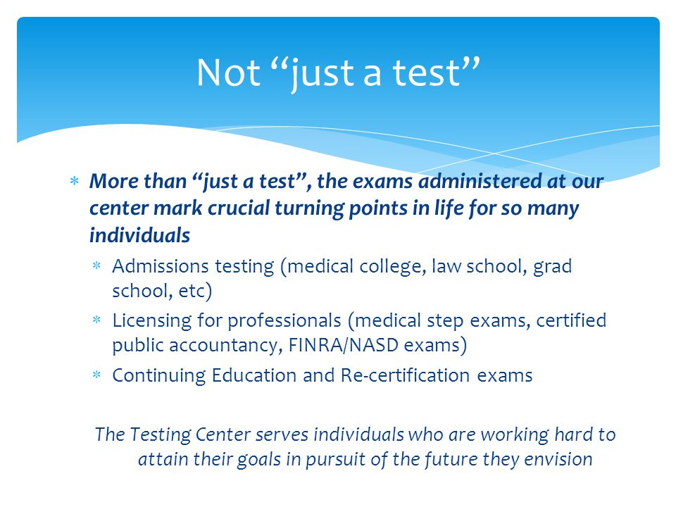 More than just a test, the exams administered at our center mark crucial turning points in life for so many individuals Admissions testing (medical college, law school, grad school, etc) Licensing for professionals (medical step exams, certified public accountancy, FINRA/NASD exams) Continuing Education and Re-certification exams The Testing Center serves individuals who are working hard to attain their goals in pursuit of the future they envision Not just a test