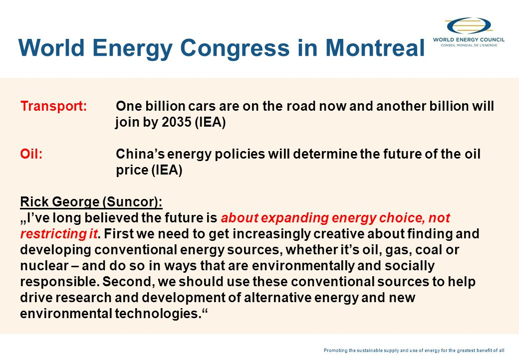 Promoting the sustainable supply and use of energy for the greatest benefit of all World Energy Congress in Montreal Transport: One billion cars are on the road now and another billion will join by 2035 (IEA) Oil:Chinas energy policies will determine the future of the oil price (IEA) Rick George (Suncor):Ive long believed the future is about expanding energy choice, not restricting it.