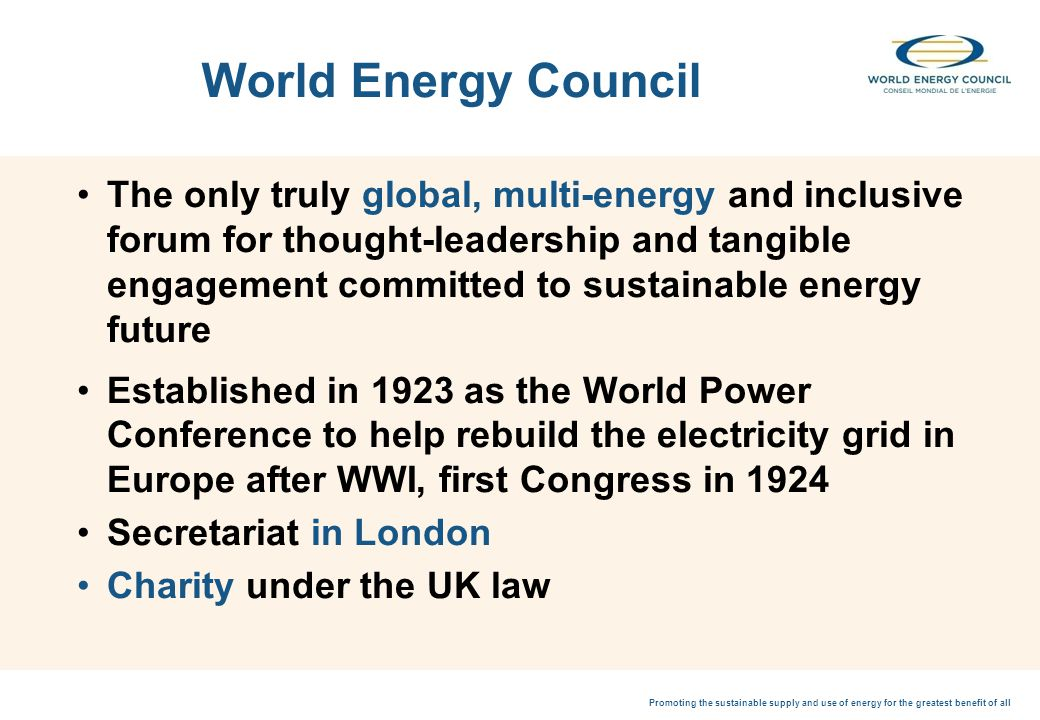 Promoting the sustainable supply and use of energy for the greatest benefit of all World Energy Council The only truly global, multi-energy and inclusive forum for thought-leadership and tangible engagement committed to sustainable energy future Established in 1923 as the World Power Conference to help rebuild the electricity grid in Europe after WWI, first Congress in 1924 Secretariat in London Charity under the UK law