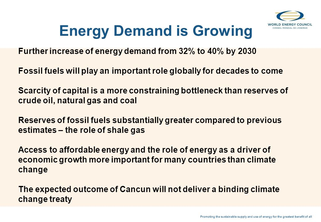 Promoting the sustainable supply and use of energy for the greatest benefit of all Further increase of energy demand from 32% to 40% by 2030 Fossil fuels will play an important role globally for decades to come Scarcity of capital is a more constraining bottleneck than reserves of crude oil, natural gas and coal Reserves of fossil fuels substantially greater compared to previous estimates – the role of shale gas Access to affordable energy and the role of energy as a driver of economic growth more important for many countries than climate change The expected outcome of Cancun will not deliver a binding climate change treaty Energy Demand is Growing