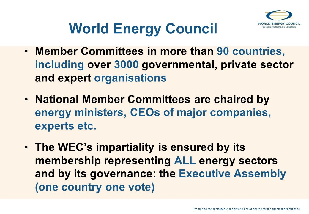 Promoting the sustainable supply and use of energy for the greatest benefit of all World Energy Council Member Committees in more than 90 countries, including over 3000 governmental, private sector and expert organisations National Member Committees are chaired by energy ministers, CEOs of major companies, experts etc.