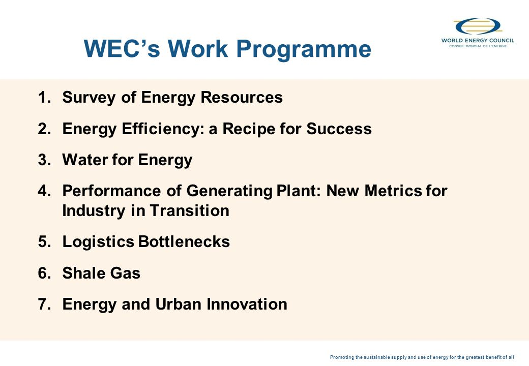 Promoting the sustainable supply and use of energy for the greatest benefit of all WECs Work Programme 1.Survey of Energy Resources 2.Energy Efficiency: a Recipe for Success 3.Water for Energy 4.Performance of Generating Plant: New Metrics for Industry in Transition 5.Logistics Bottlenecks 6.Shale Gas 7.Energy and Urban Innovation