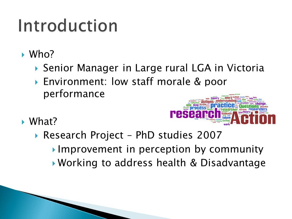 Who? Senior Manager in Large rural LGA in Victoria Environment: low staff morale & poor performance What? Research Project – PhD studies 2007 Improvem