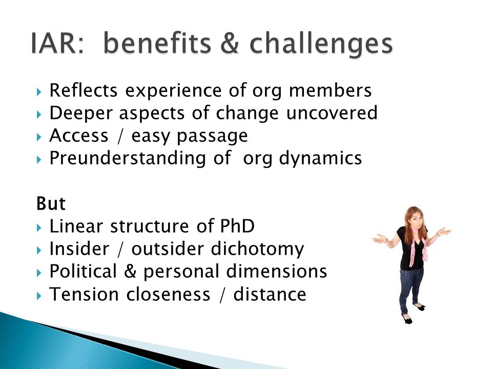 Reflects experience of org members Deeper aspects of change uncovered Access / easy passage Preunderstanding of org dynamics But Linear structure of P