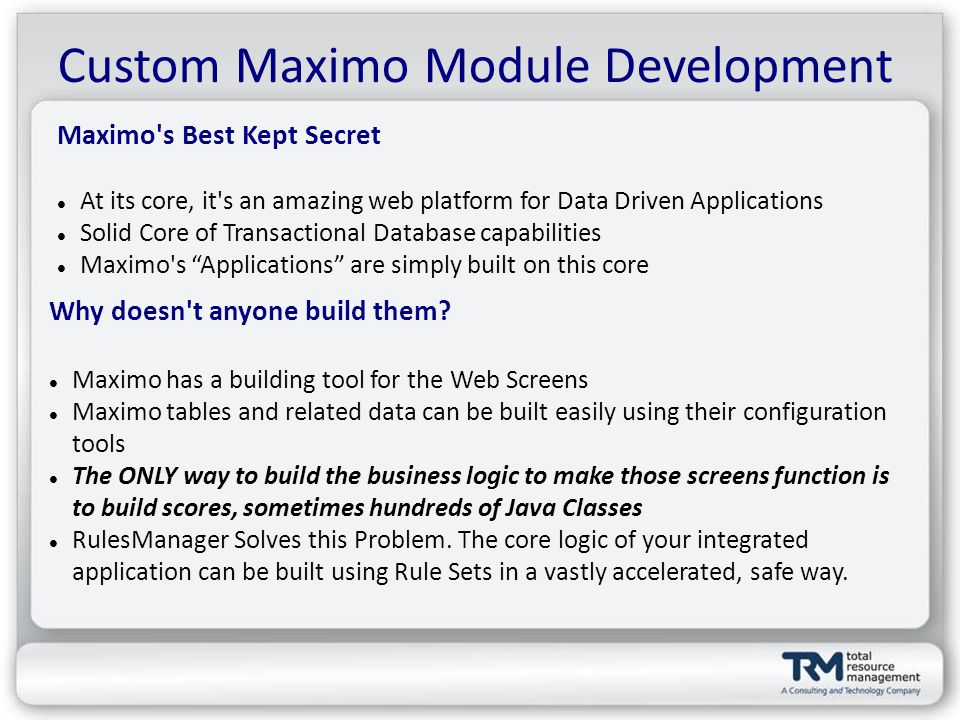 Custom Maximo Module Development Maximo s Best Kept Secret At its core, it s an amazing web platform for Data Driven Applications Solid Core of Transactional Database capabilities Maximo s Applications are simply built on this core Why doesn t anyone build them.