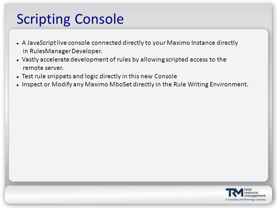Scripting Console A JavaScript live console connected directly to your Maximo Instance directly in RulesManager Developer.