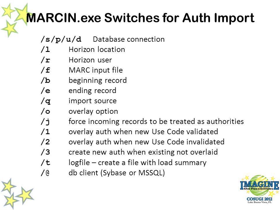 MARCIN.exe Switches for Auth Import /s/p/u/d Database connection /l Horizon location /r Horizon user /f MARC input file /b beginning record /e ending record /q import source /o overlay option /j force incoming records to be treated as authorities /1 overlay auth when new Use Code validated /2 overlay auth when new Use Code invalidated /3 create new auth when existing not overlaid /t logfile – create a file with load summary /@ db client (Sybase or MSSQL)